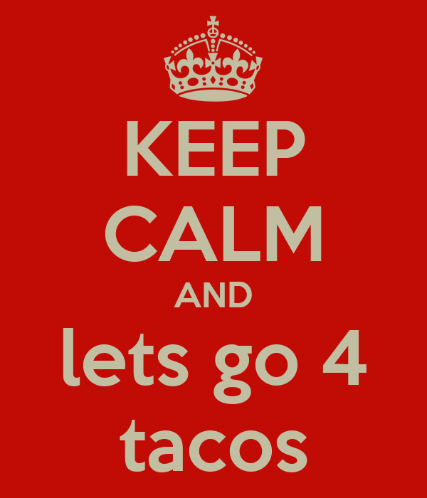 KEEP CALM AND lets go 4 tacos