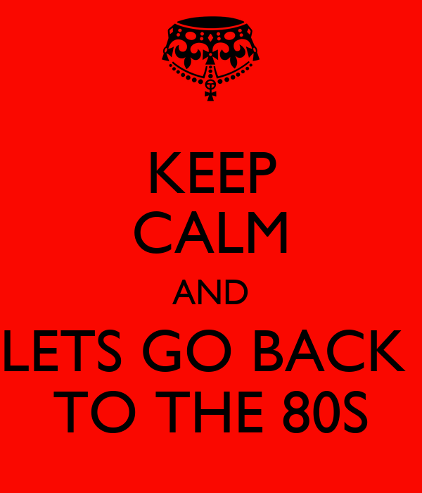 KEEP CALM AND LETS GO BACK  TO THE 80S