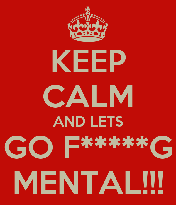KEEP CALM AND LETS GO F*****G MENTAL!!!
