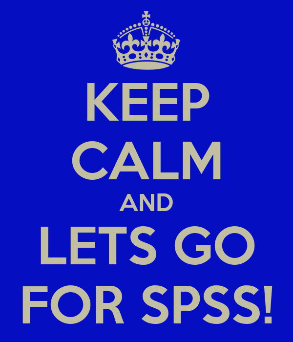 KEEP CALM AND LETS GO FOR SPSS!