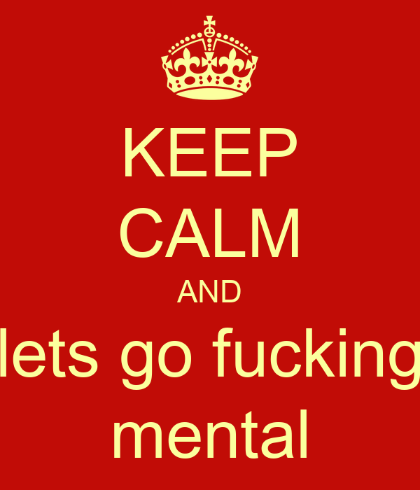 KEEP CALM AND lets go fucking mental