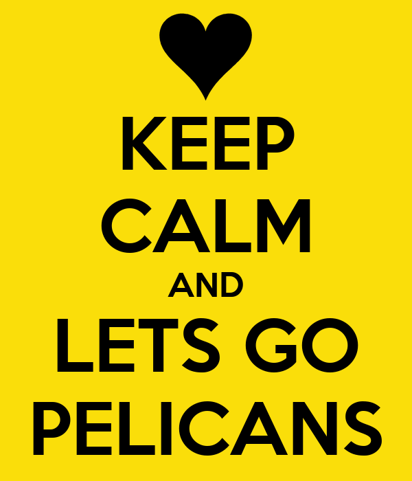 KEEP CALM AND LETS GO PELICANS