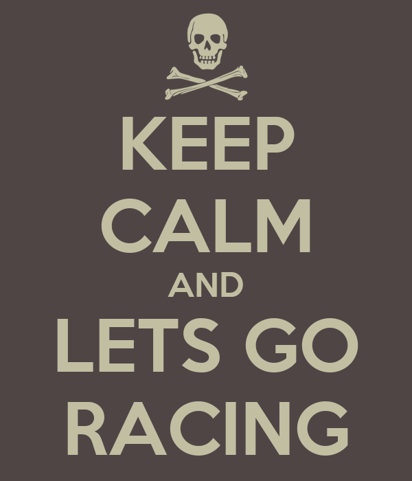 KEEP CALM AND LETS GO RACING