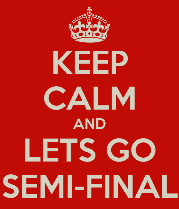KEEP CALM AND LETS GO SEMI-FINAL