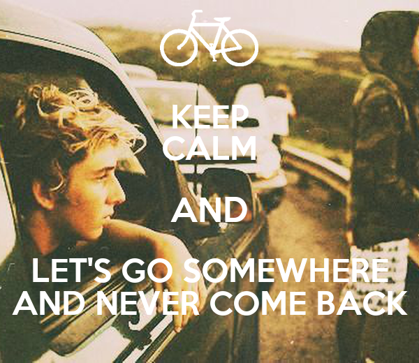 KEEP CALM AND LET'S GO SOMEWHERE AND NEVER COME BACK
