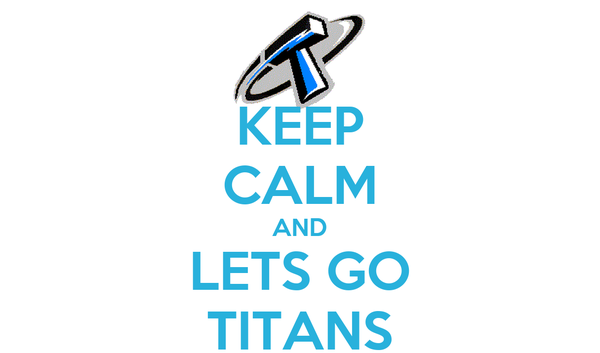 KEEP CALM AND LETS GO TITANS