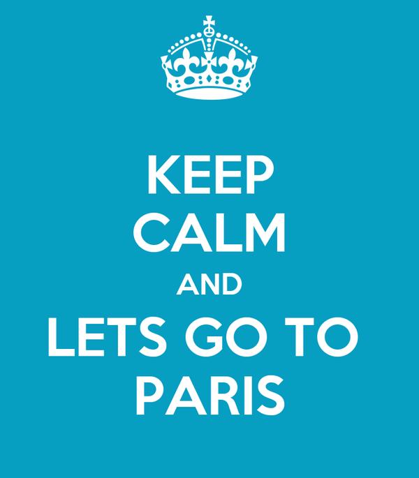 KEEP CALM AND LETS GO TO  PARIS