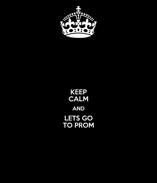 KEEP CALM AND LETS GO TO PROM