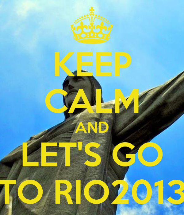 KEEP CALM AND LET'S GO TO RIO2013