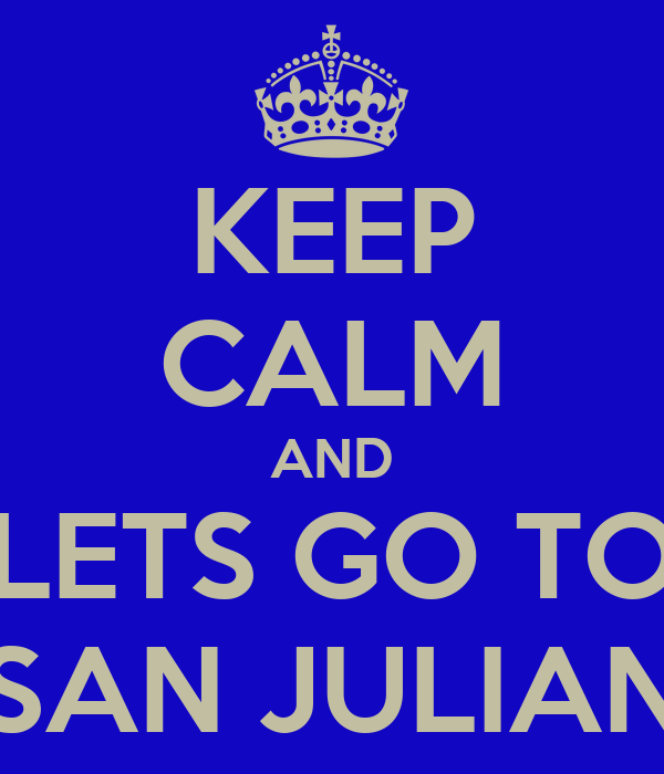 KEEP CALM AND LETS GO TO SAN JULIAN