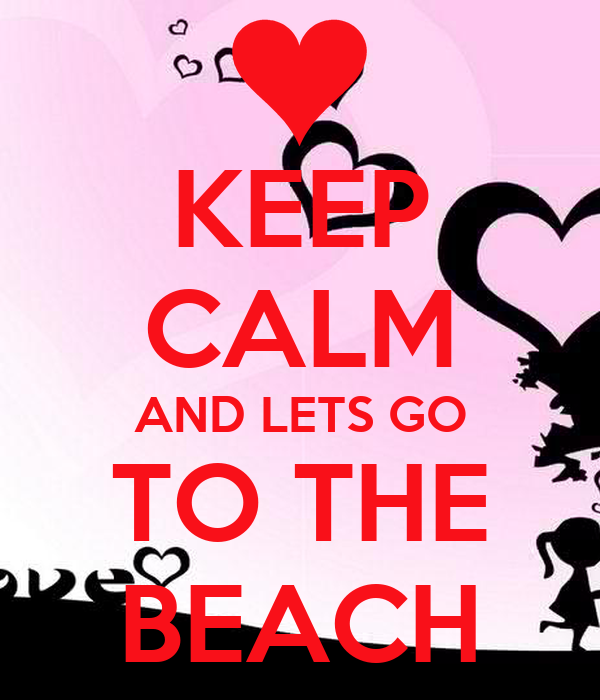 KEEP CALM AND LETS GO TO THE BEACH