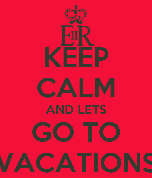 KEEP CALM AND LETS GO TO VACATIONS