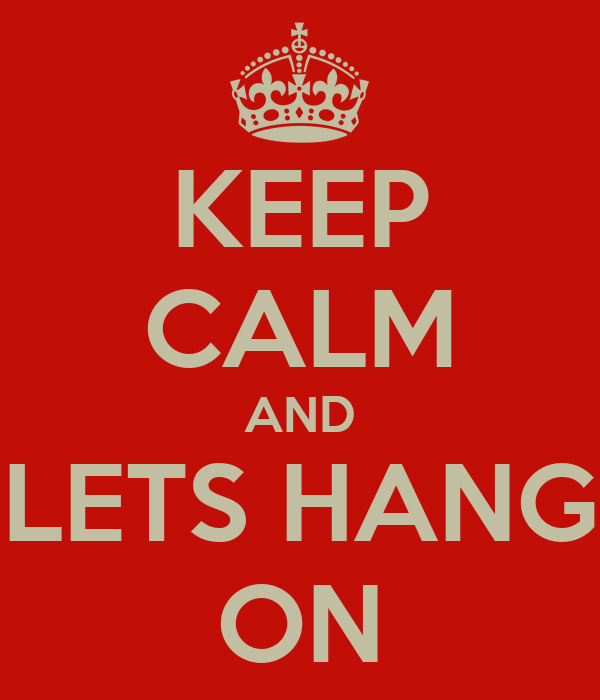 KEEP CALM AND LETS HANG ON