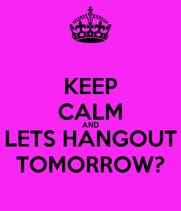 KEEP CALM AND LETS HANGOUT TOMORROW?