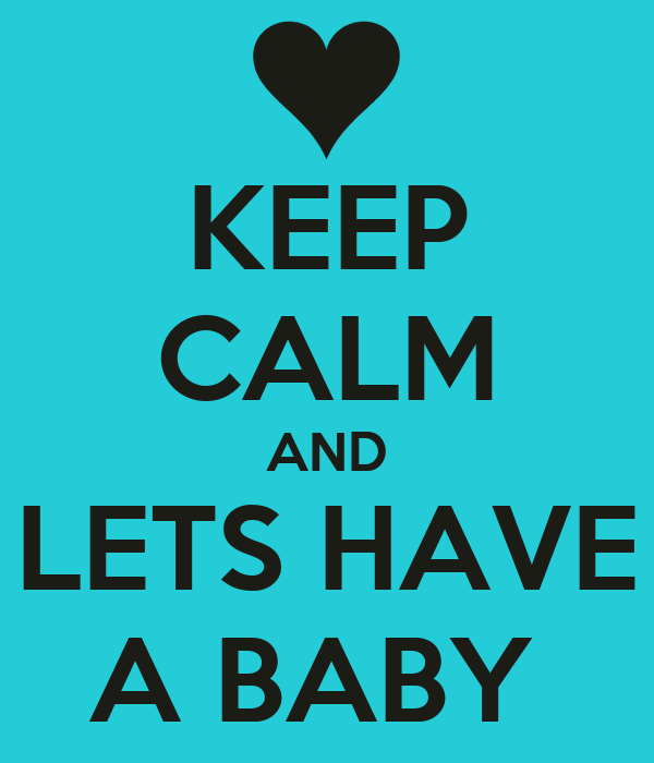 KEEP CALM AND LETS HAVE A BABY