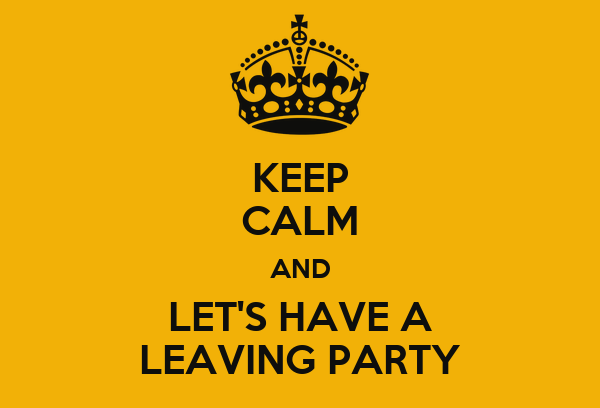 KEEP CALM AND LET'S HAVE A LEAVING PARTY