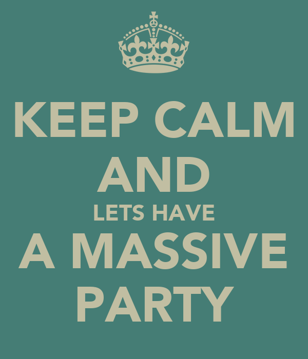 KEEP CALM AND LETS	HAVE A	MASSIVE PARTY