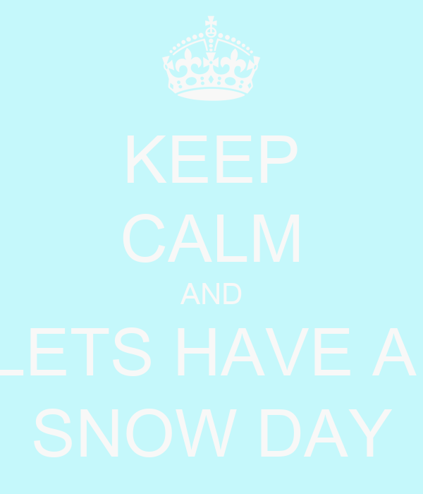 KEEP CALM AND LETS HAVE A  SNOW DAY
