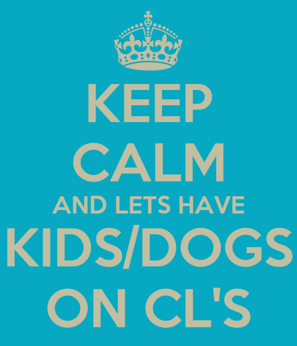 KEEP CALM AND LETS HAVE KIDS/DOGS ON CL'S