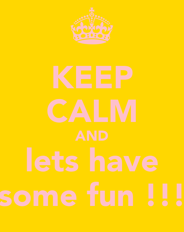 KEEP CALM AND lets have some fun !!!