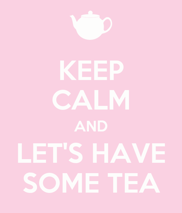 KEEP CALM AND LET'S HAVE SOME TEA