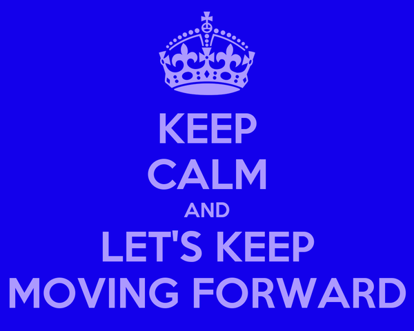 KEEP CALM AND LET'S KEEP MOVING FORWARD