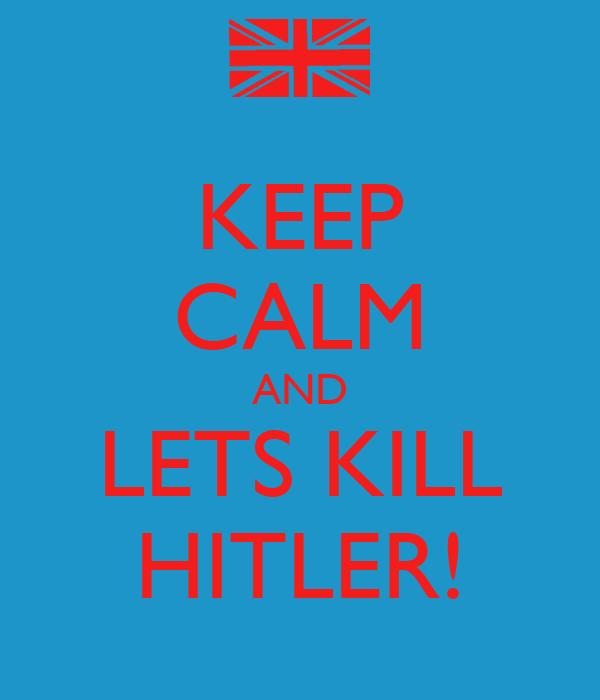 KEEP CALM AND LETS KILL HITLER!