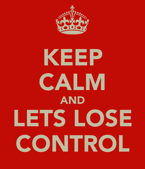 KEEP CALM AND LETS LOSE CONTROL