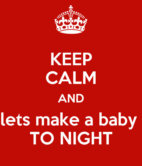 KEEP CALM AND lets make a baby  TO NIGHT