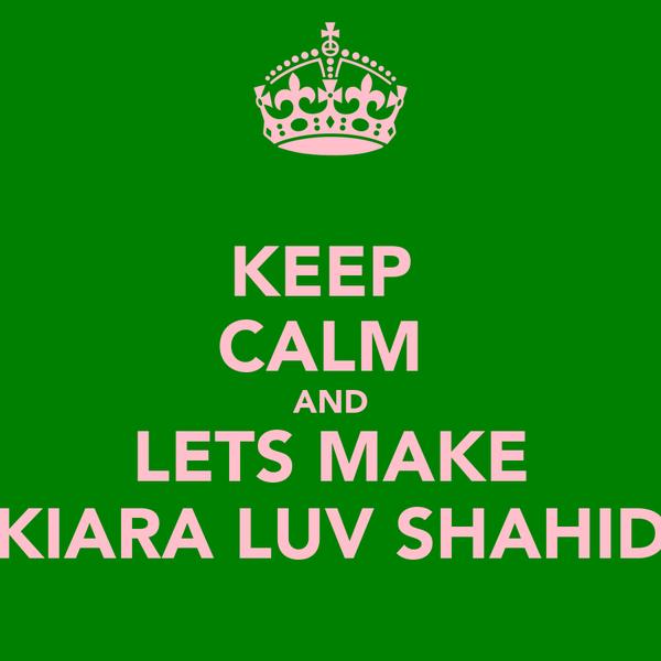 KEEP  CALM  AND LETS MAKE KIARA LUV SHAHID