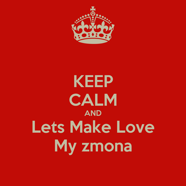 KEEP CALM AND Lets Make Love My zmona