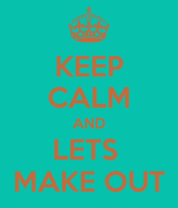 KEEP CALM AND LETS  MAKE OUT