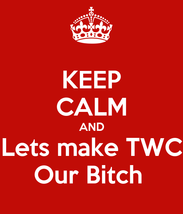 KEEP CALM AND Lets make TWC Our Bitch