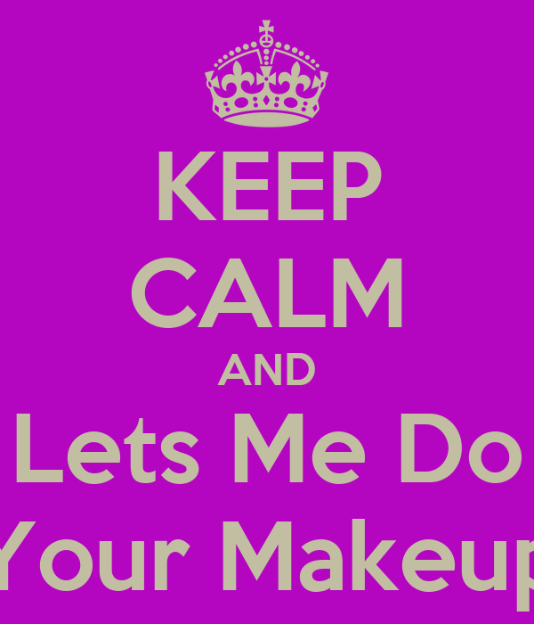 KEEP CALM AND Lets Me Do Your Makeup