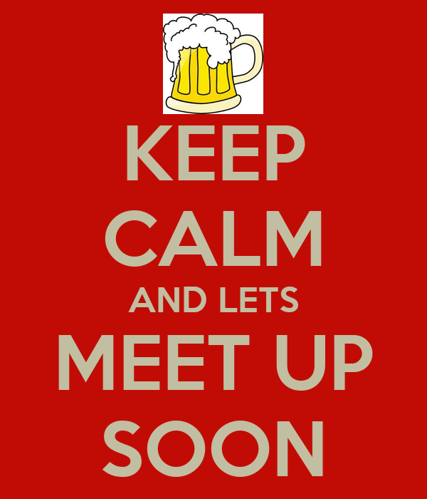 KEEP CALM AND LETS MEET UP SOON