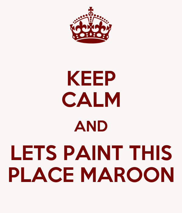 KEEP CALM AND LETS PAINT THIS PLACE MAROON
