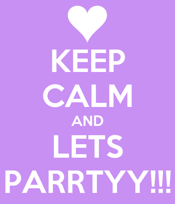 KEEP CALM AND LETS PARRTYY!!!