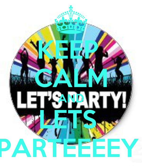 KEEP  CALM AND LETS  PARTEEEEY