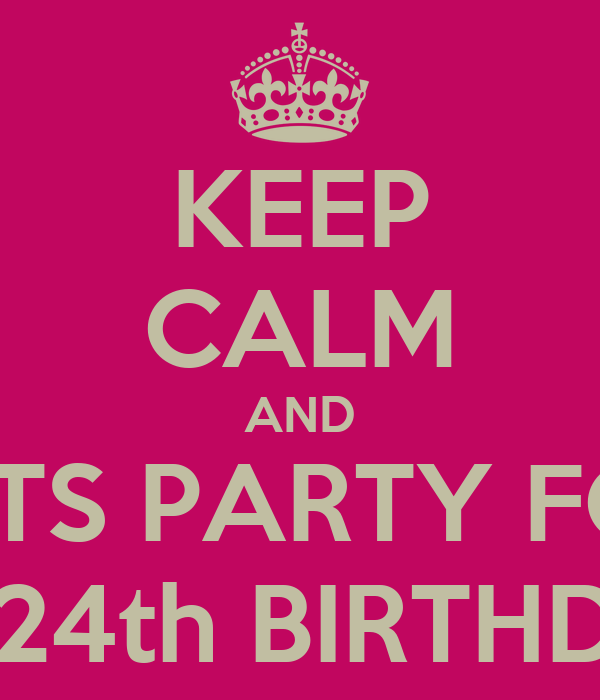 KEEP CALM AND LETS PARTY FOR MY 24th BIRTHDAY!