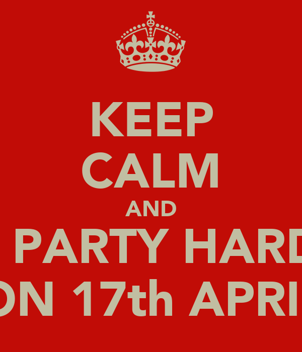 KEEP CALM AND LETS PARTY HARD ON ON 17th APRIL