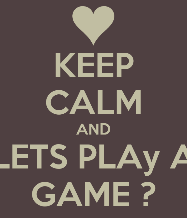KEEP CALM AND LETS PLAy A GAME ?