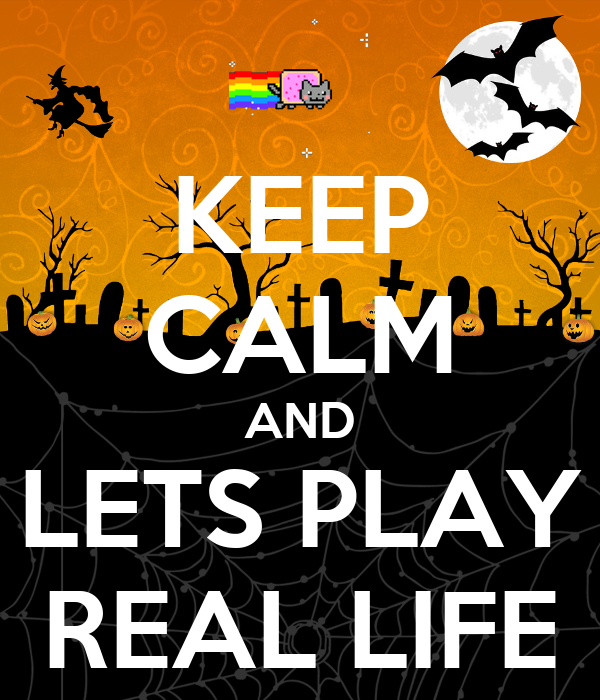 KEEP CALM AND LETS PLAY REAL LIFE