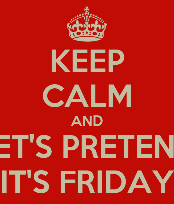 KEEP CALM AND LET'S PRETEND IT'S FRIDAY