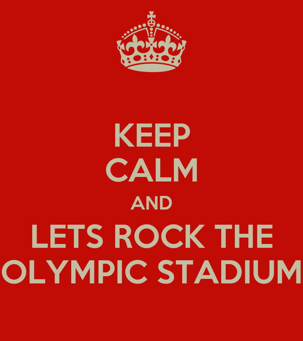 KEEP CALM AND LETS ROCK THE OLYMPIC STADIUM
