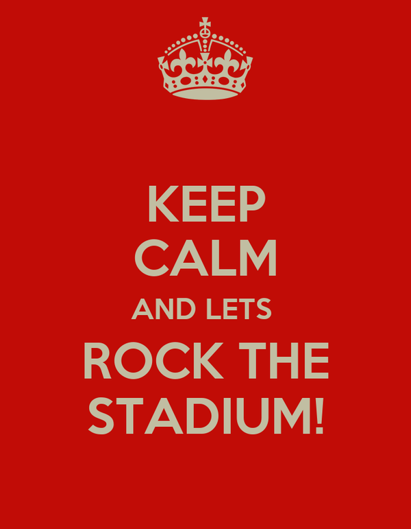 KEEP CALM AND LETS  ROCK THE STADIUM!