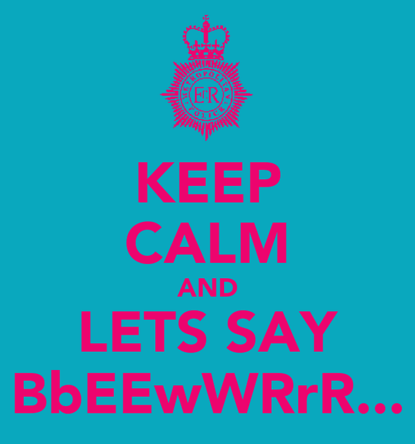 KEEP CALM AND LETS SAY BbEEwWRrR...