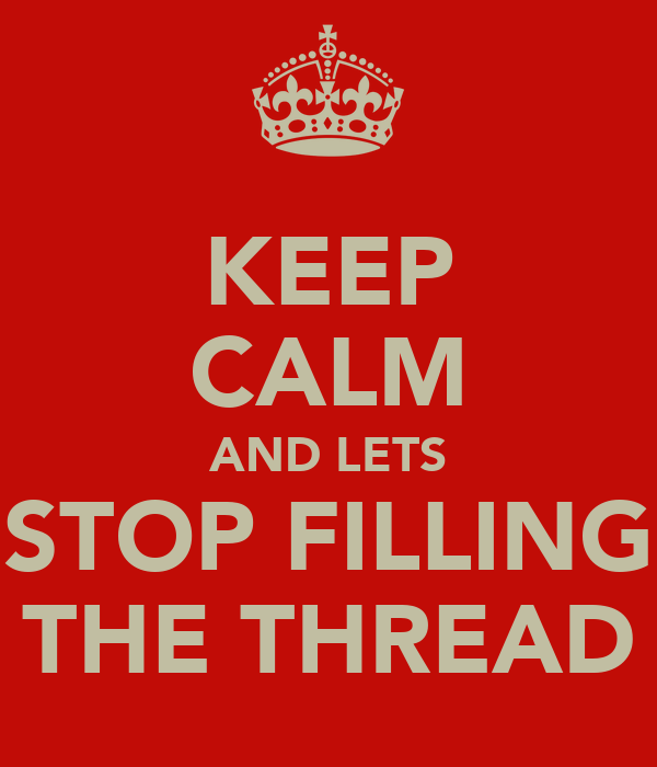 KEEP CALM AND LETS STOP FILLING THE THREAD