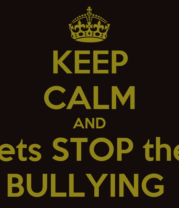 KEEP CALM AND Lets STOP the  BULLYING