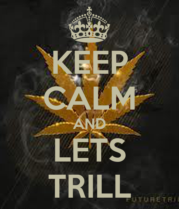 KEEP CALM AND LETS  TRILL