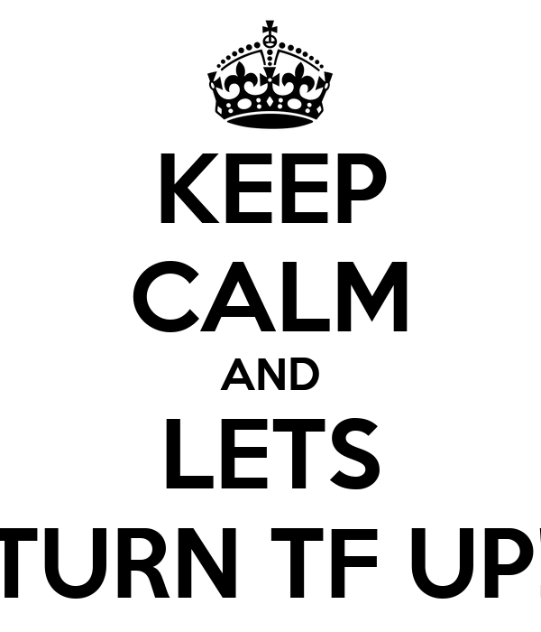 KEEP CALM AND LETS TURN TF UP!
